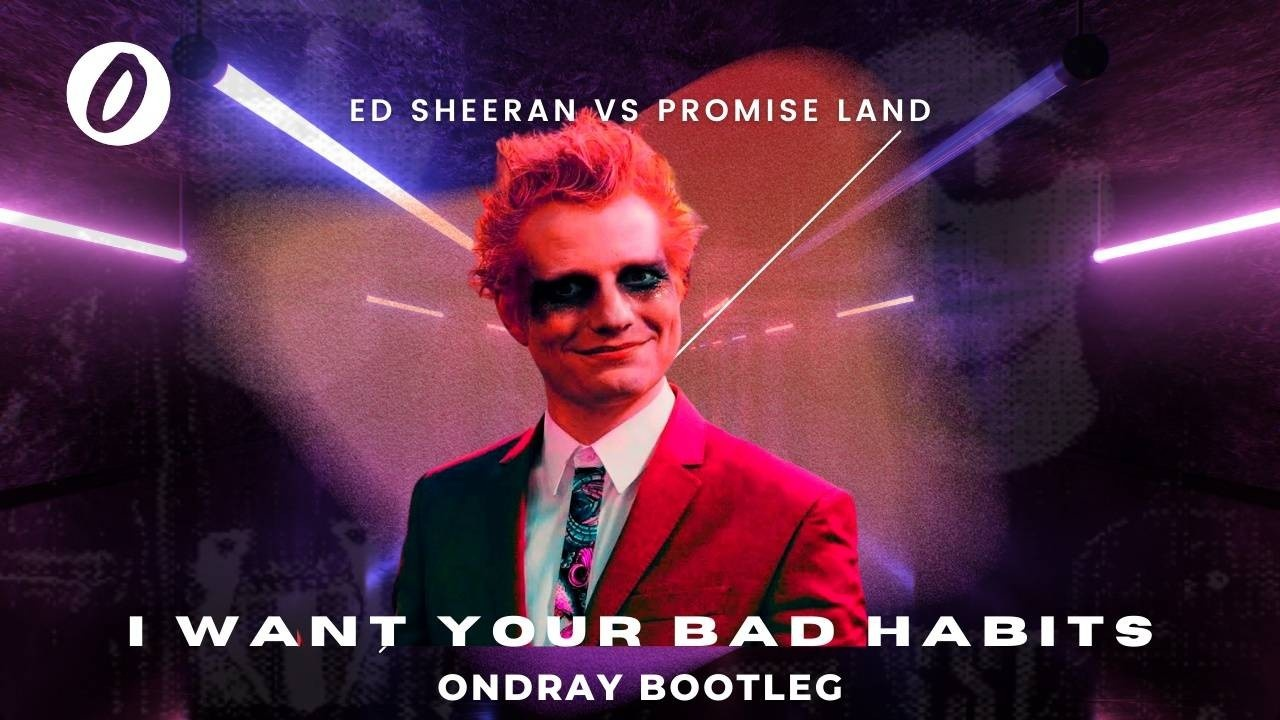 Ed Sheeran, Bad Habits, Promise Land, I Want Your Love, I Want Your Bad Habits, Ondray, Ondraymusic, Ondrayremix, Ondray Bootleg