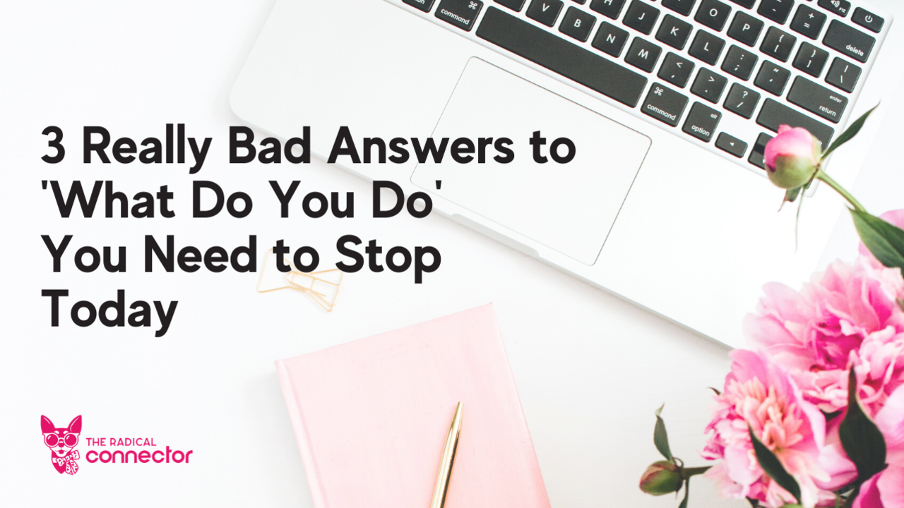 3 Really Bad Answers to 'What Do You Do' You Need to Stop Today, The Radical Connector, Networking, Business development, how to get customers, how to make money in business, marketing tips, sales tips, conversation skills, new entrepreneur, online business