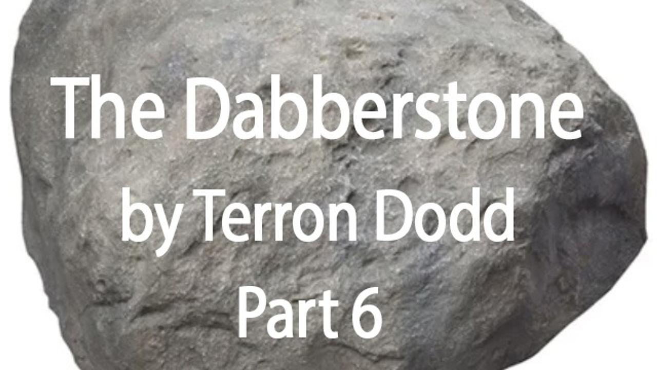 THE DABBERSTONE - Part Six