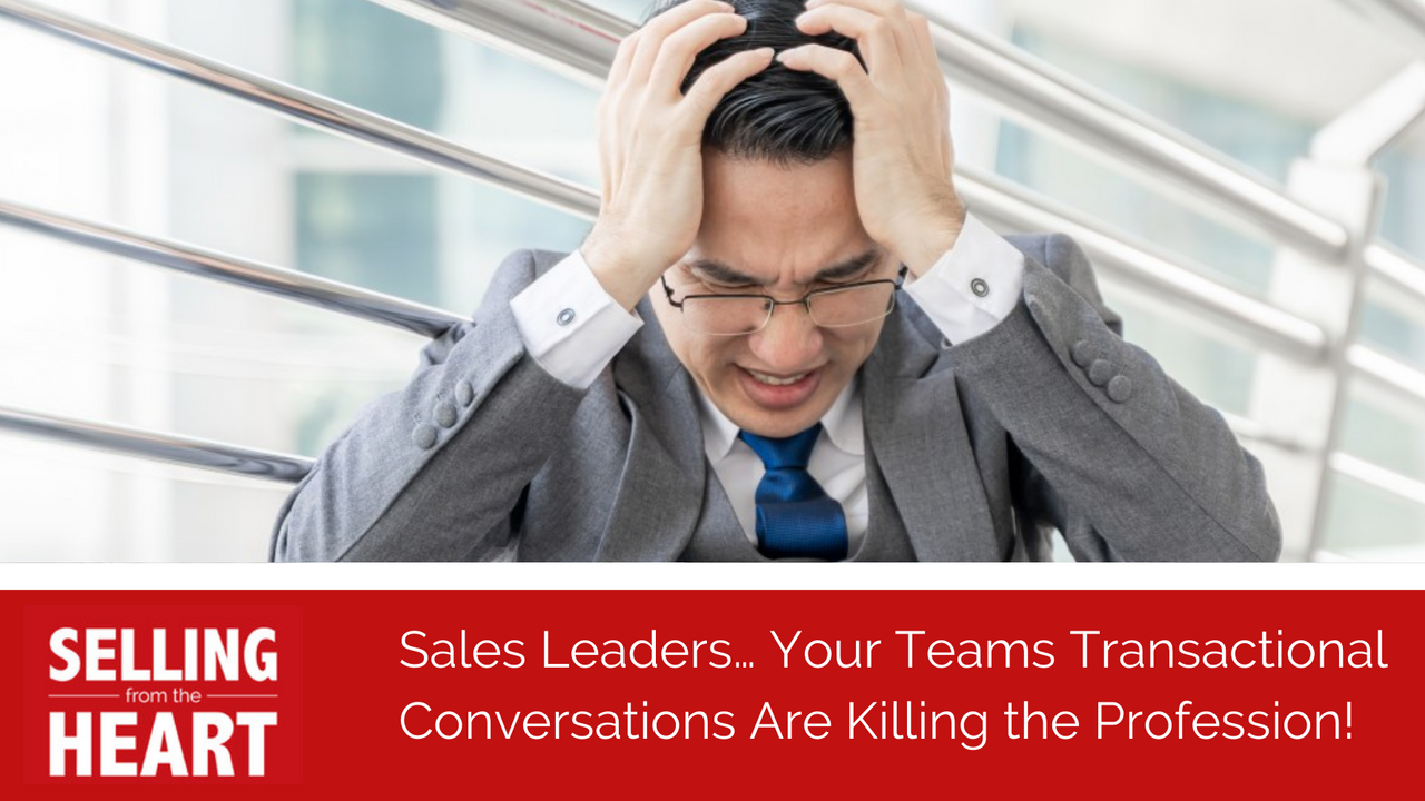 Sales Leaders… Your Teams Transactional Conversations Are Killing the Profession!