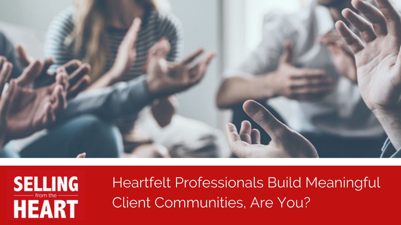 Heartfelt Professionals Build Meaningful Client Communities, Are You?