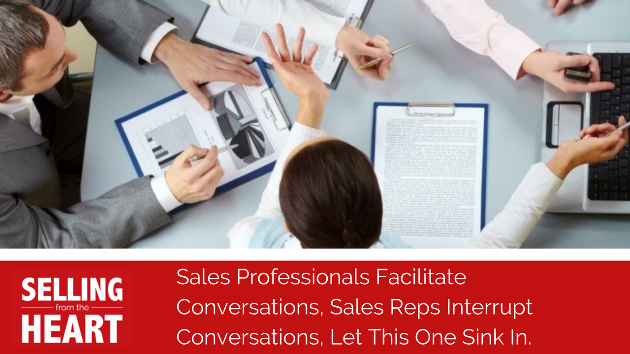 Sales Professionals Facilitate Conversations, Sales Reps Interrupt Conversations, Let This One Sink In