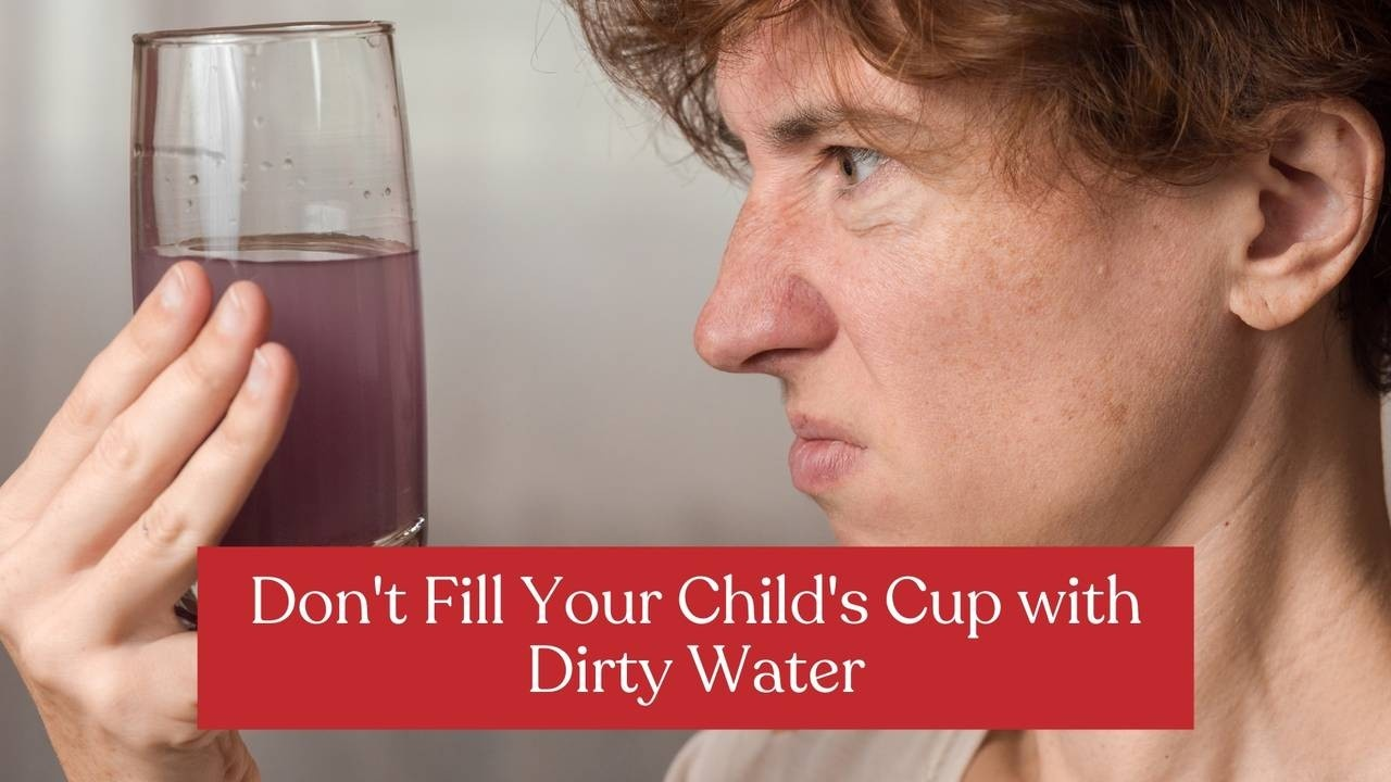 Don't Fill Your Child's Cup with Dirty Water