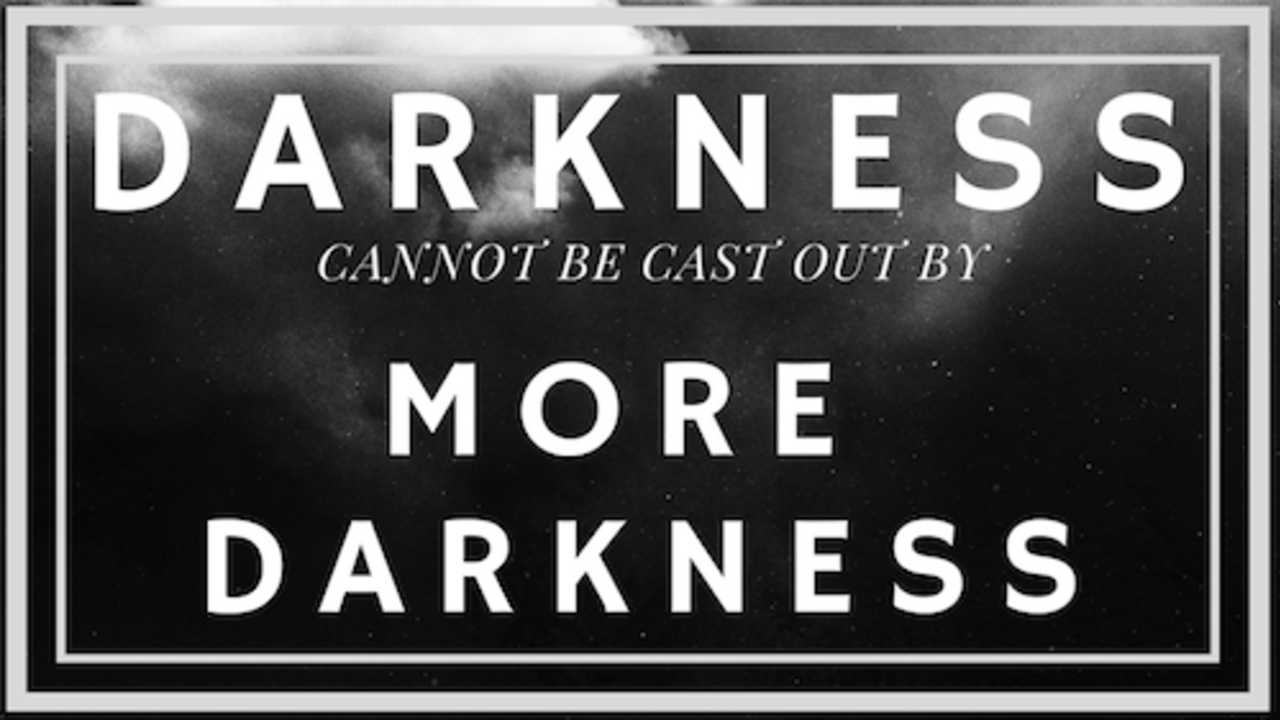 you can't cast out darkness with more darkness by Dan O'Connor