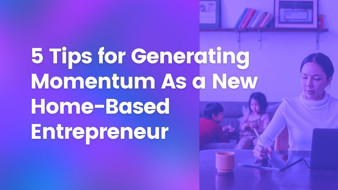 5 tips for generating momentum as a new home based entrepreneur