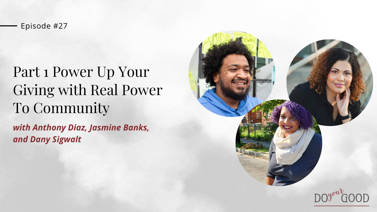 #27 Part 1 Power Up Your Giving With Real Power To Community With Anthony Diaz, Jasmine Banks, and Dany Sigwalt