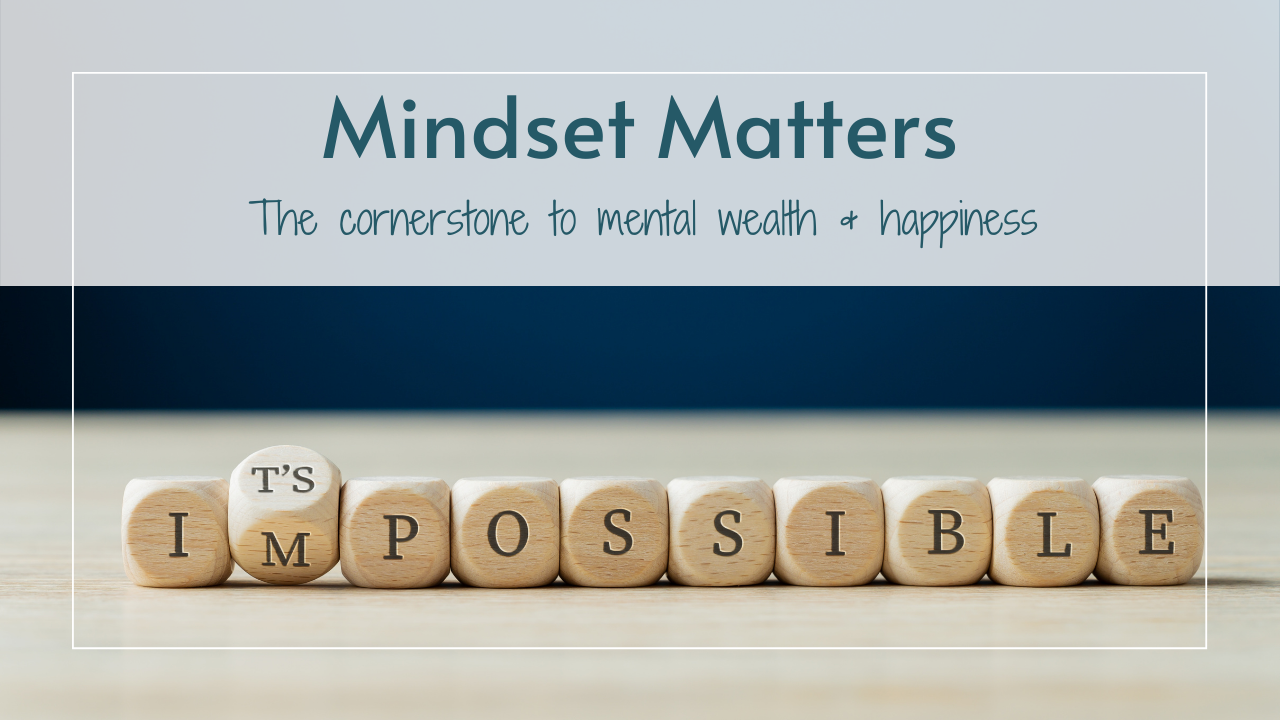 Mindset Matters: the cornerstone to mental wealth & happiness