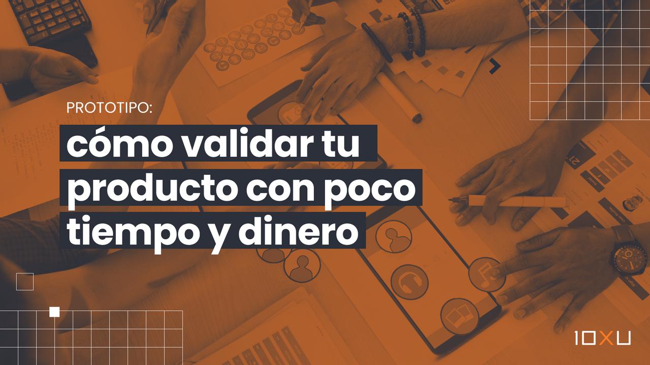 Prototipo: cómo validar tu producto con poco tiempo y dinero