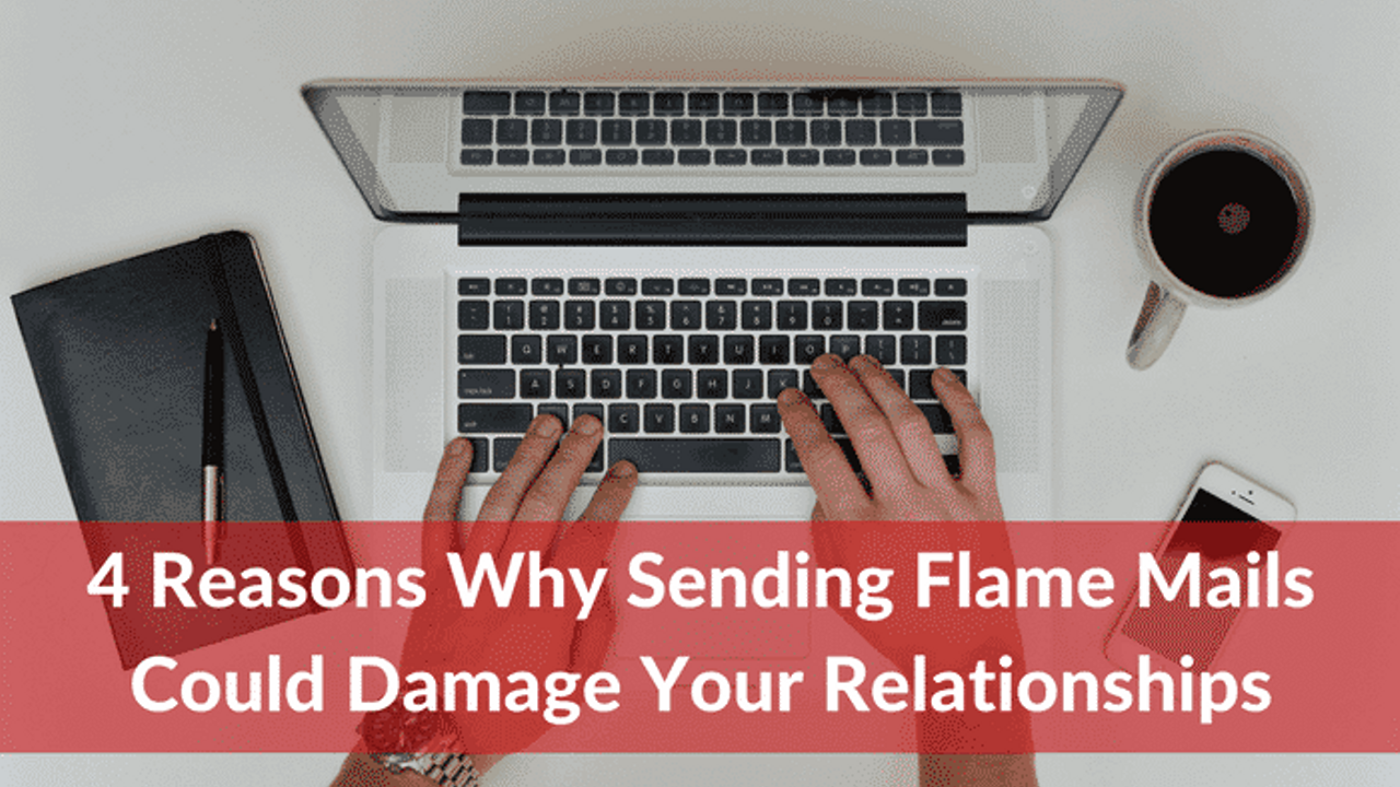 4 Reasons Why Sending Flame Mail Could Damage Your Relationships