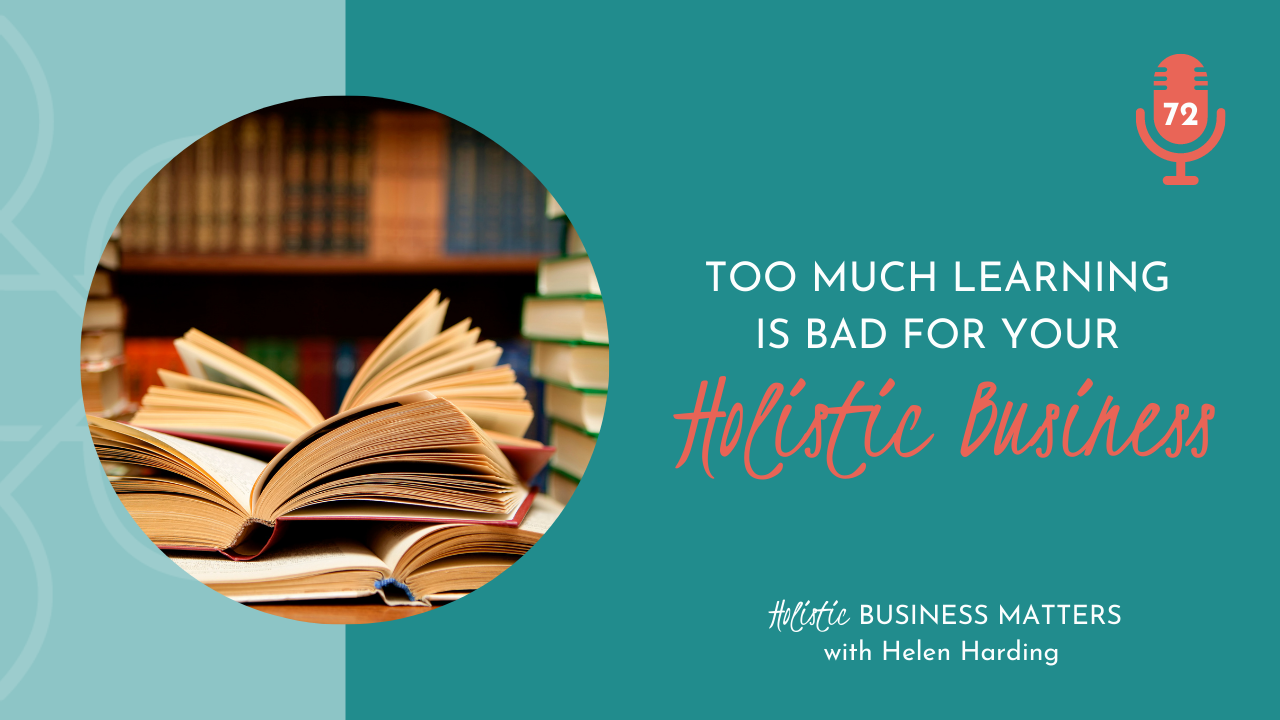 Too Much Learning is Bad for Your Holistic Business