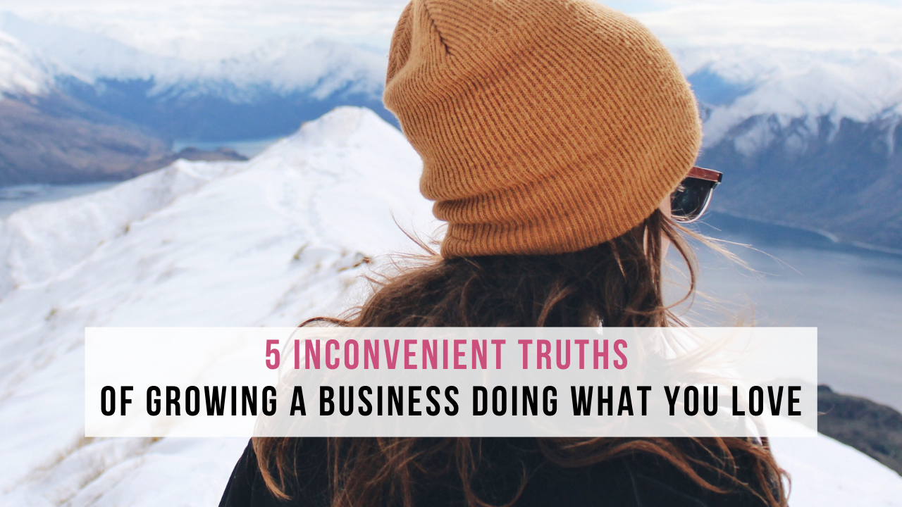 5 Inconvenient Truths of Growing a Business Doing What You Love