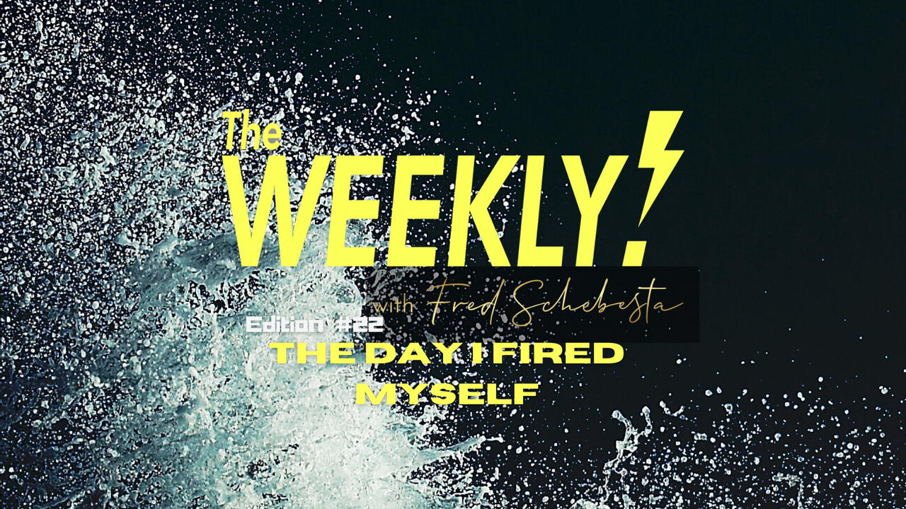 The Weekly with Fred Schebesta #22: The day I fired myself