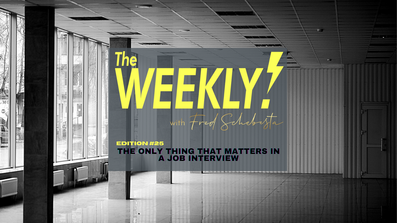 The Weekly with Fred Schebesta #25: The only thing that matters in a job interview is…