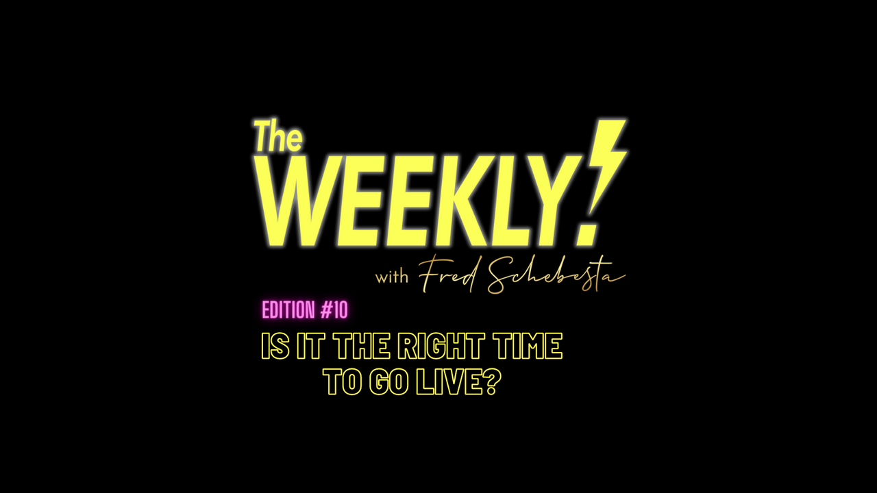 The Weekly with Fred Schebesta #10: Is it the right time to GO LIVE?