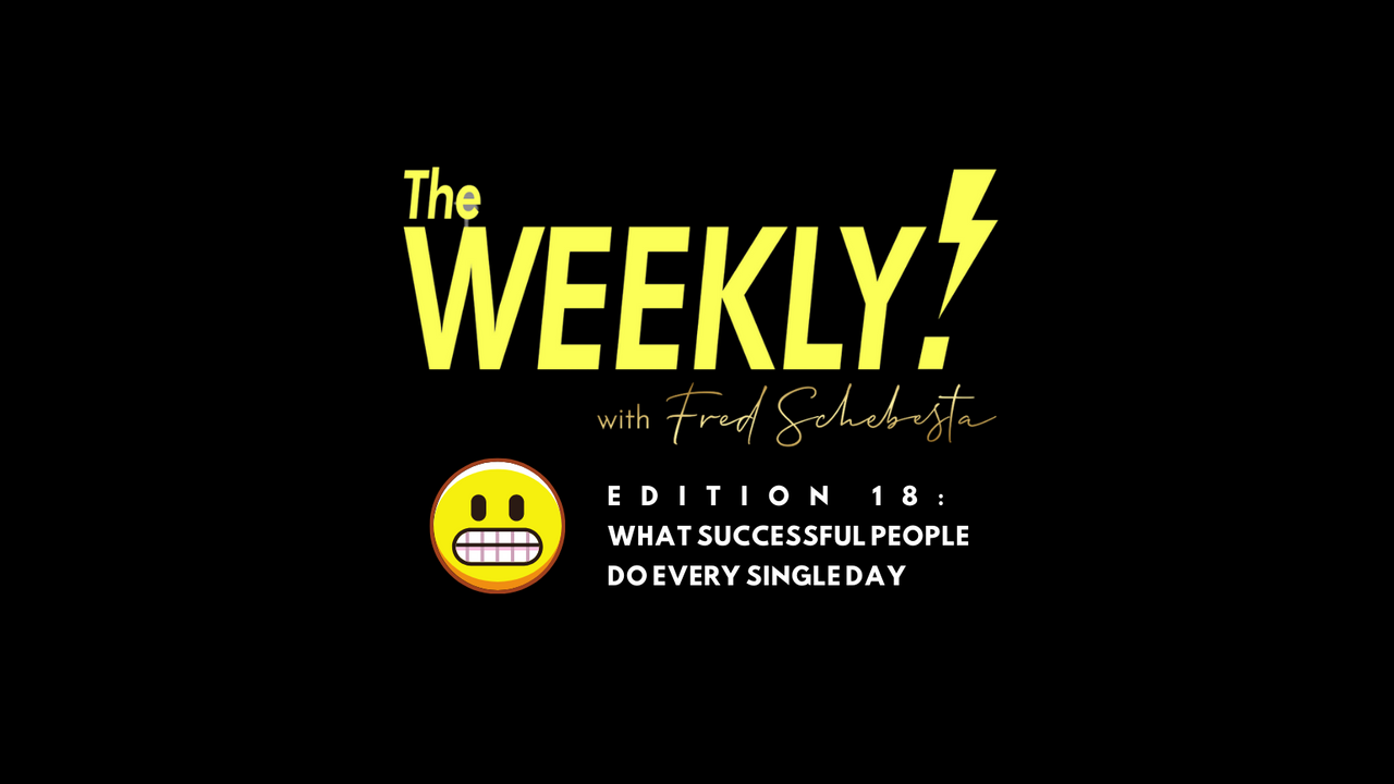 The Weekly with Fred Schebesta #18: Successful people do this every day 😬