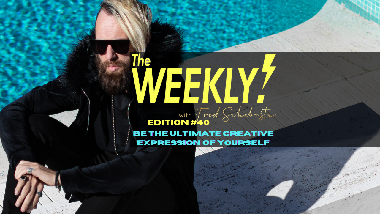 The Weekly with Fred Schebesta #40: Be the ultimate creative expression of yourself