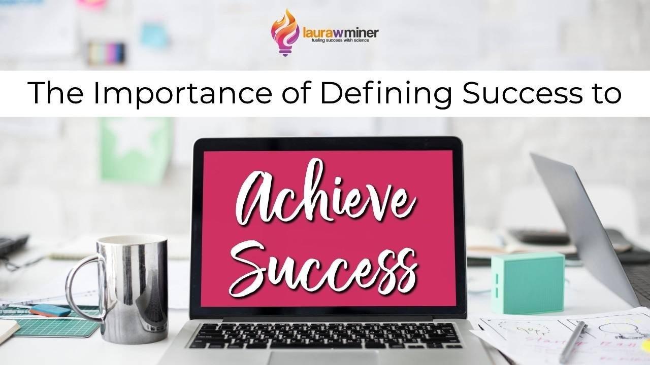 Define success to achieve success Laura W. Miner