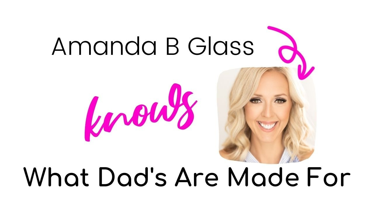 Amanda B Glass Knows What Dad's Are Made For
