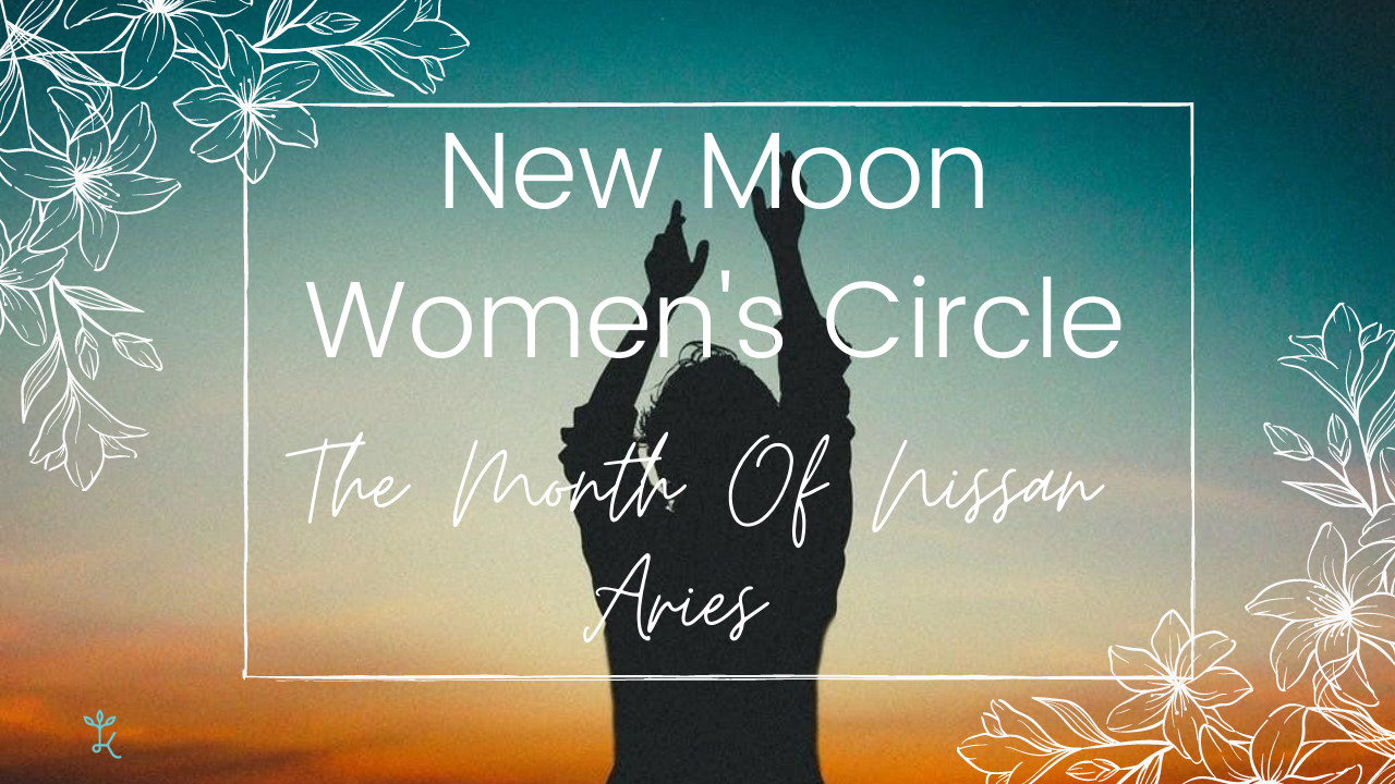 New Moon Women's Circle - Month of Nissan - Aries