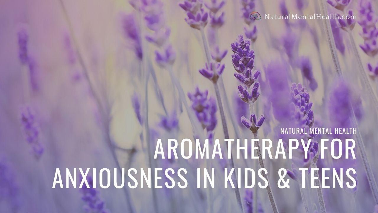 Aromatherapy and Essential Oil Blends for Anxiety in Kids and Teens