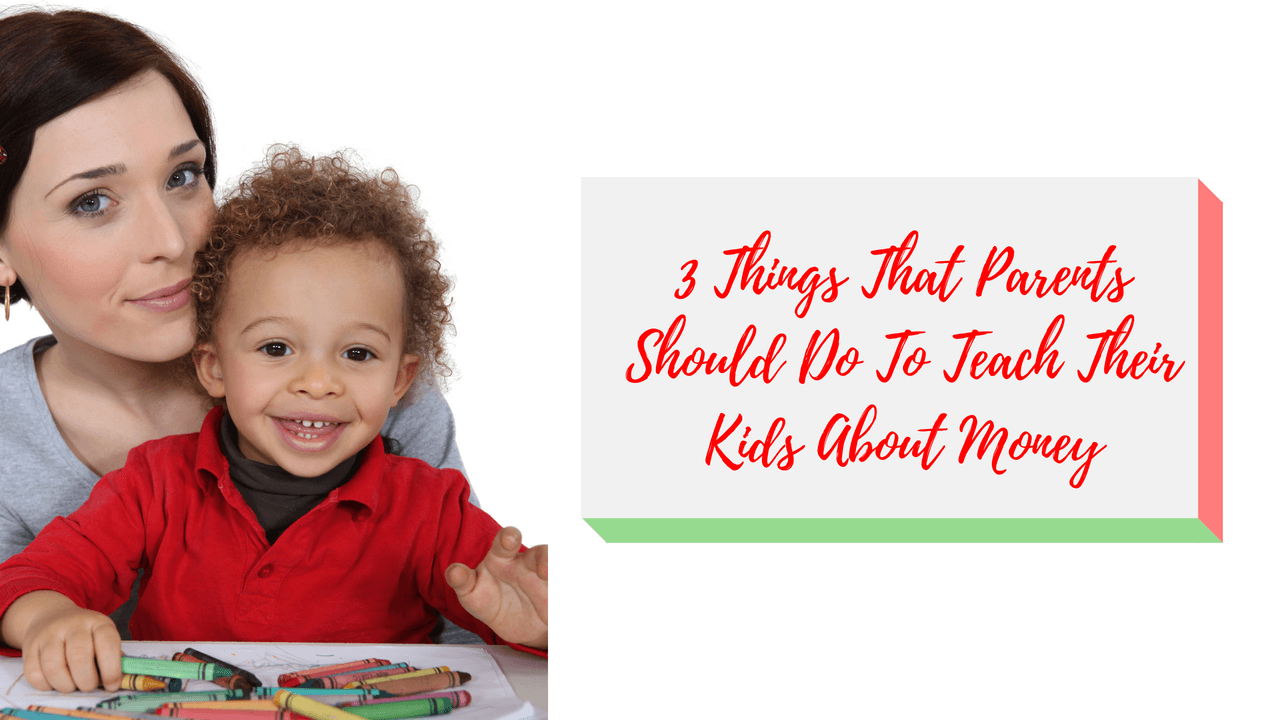 3 Things That Parents Should Do To Teach Their Kids About Money