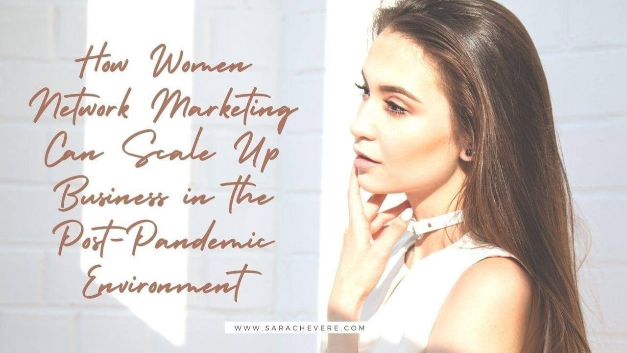 How Women in Network Marketing Can Scale Up Business in the Post-Pandemic Environment