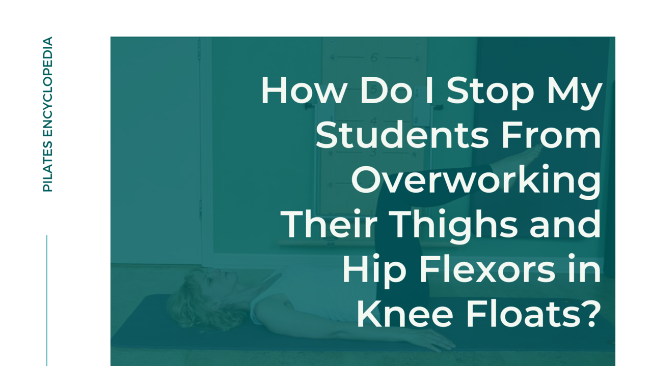 How Do I Stop My Pilates Students From Overworking Their Thighs and Hip Flexors in Knee Floats?
