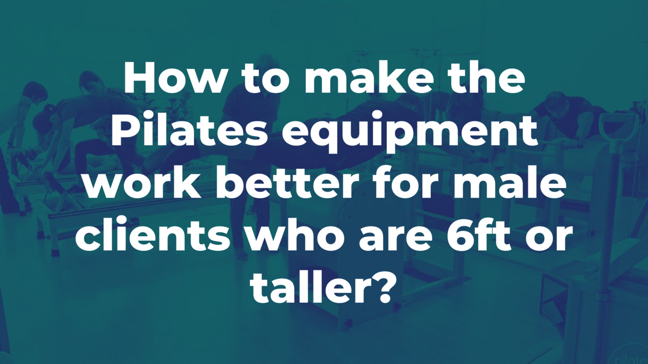 How to Make Pilates Equipment Work Better for 6ft or Taller Male Clients