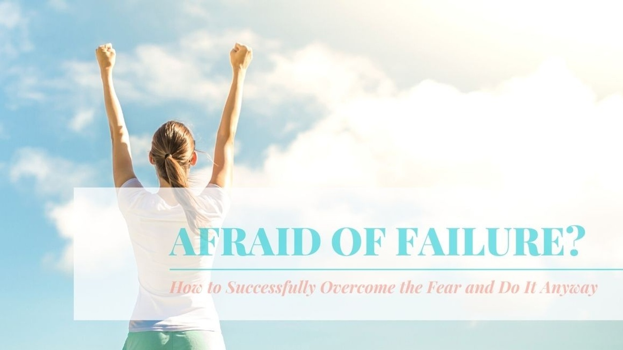 Afraid of Failure? How to Overcome the Fear and Do It Anyway
