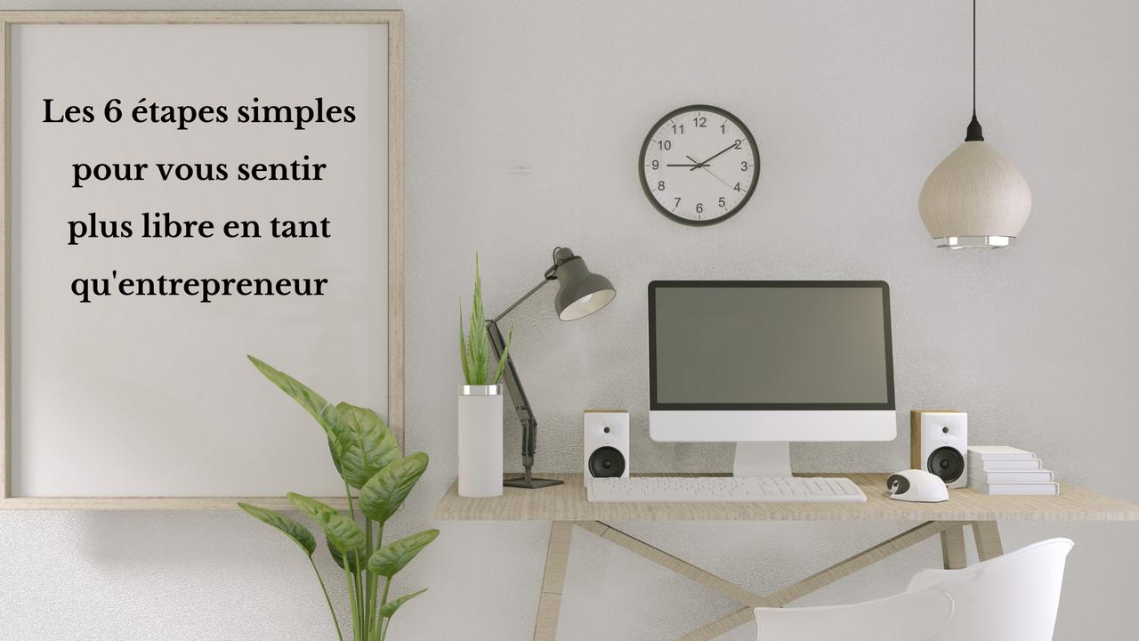 Zqockuqtjgoijsyolgeb les 6 tapes simples pour vous sentir plus libre en tant qu entrepreneur 1