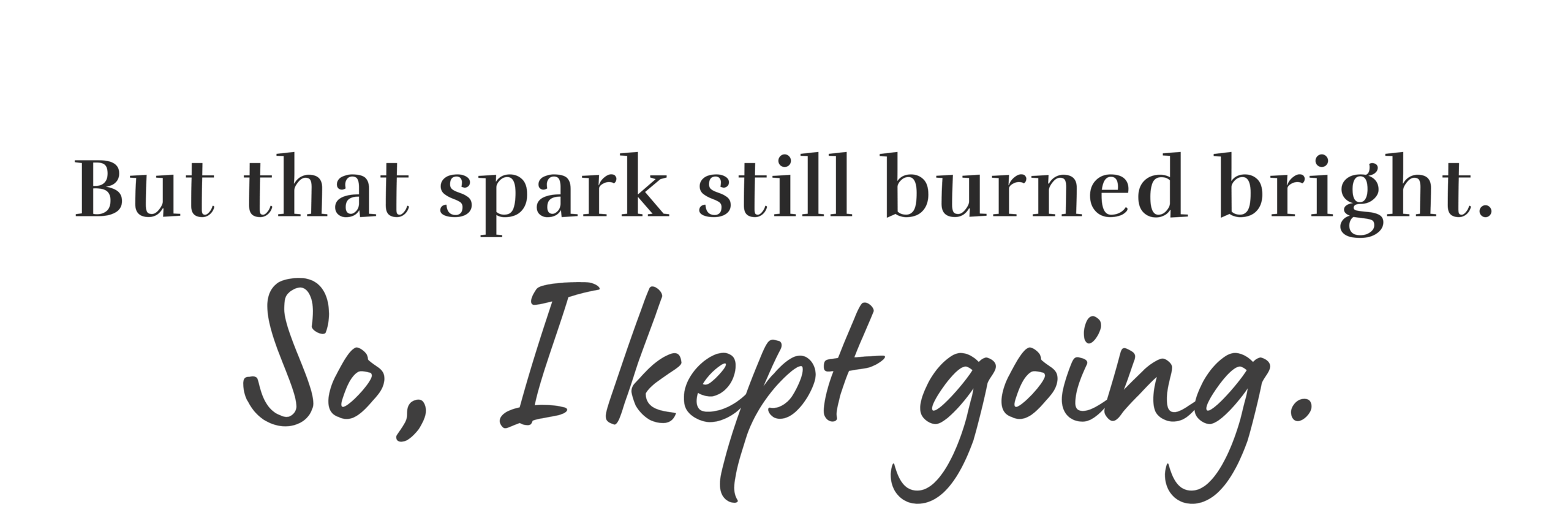 That spark still burned bright, so I kept going.