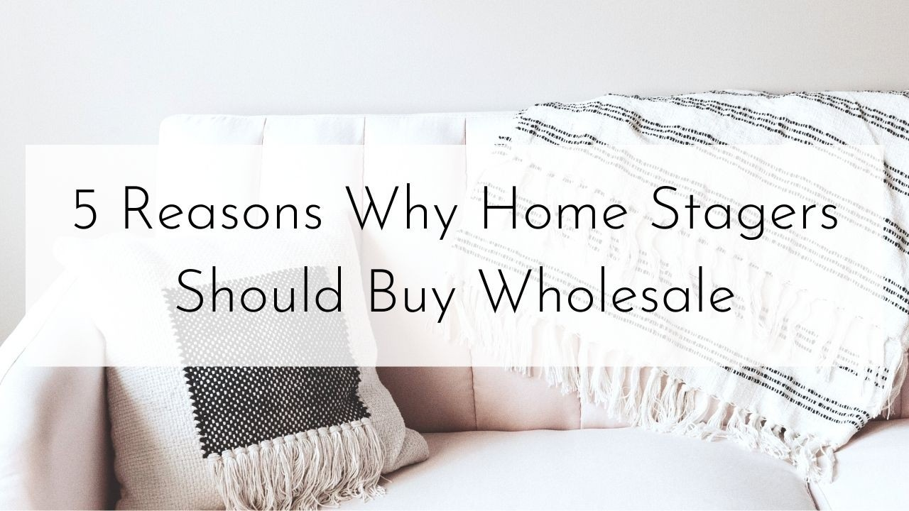 5 Reasons Why Home Stagers Should Buy Wholesale