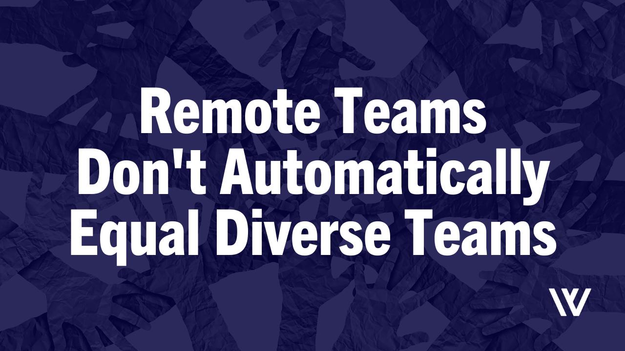 Remote Teams Don't Automatically Equal Diverse Teams
