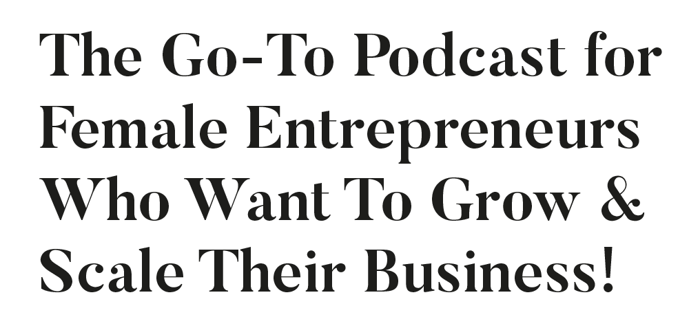 Go-To Podcast for Female Entrepreneurs who want to grow and scale their business