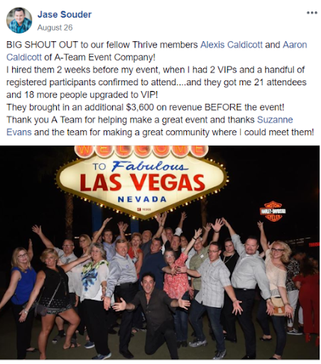 Big Shout Out to our fellow Thrive members Alexis Caldicott and Aaron Caldicott of A-Team Event Company! I hired them 2 weeks before my event, when I had 2 VIPs and a handful of registered participants confirmed to attend...and they got me 21 attendees and 18 more people upgraded to VIP! They brought in an additional $3,600 on revenue BEFORE the event! Thank you A Team for helping make a great event and thanks Suzanne Evans and the team for making a great community where I could meet them!