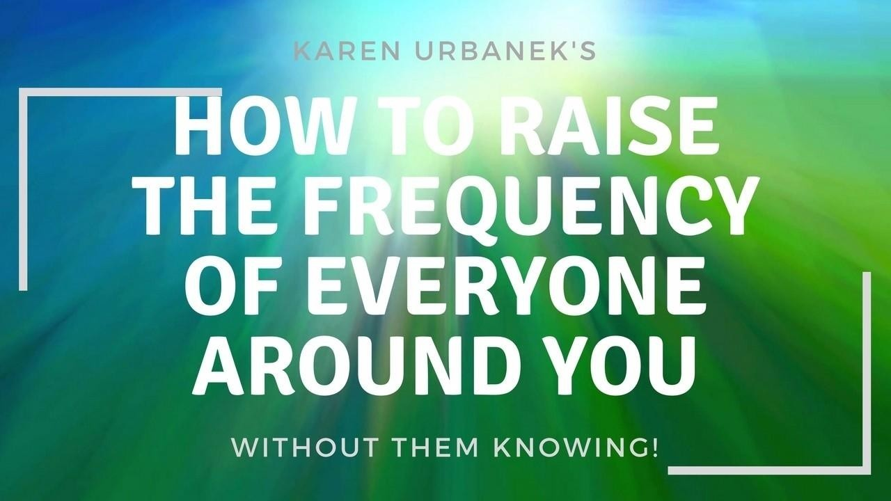 frequencies, raise your frequency