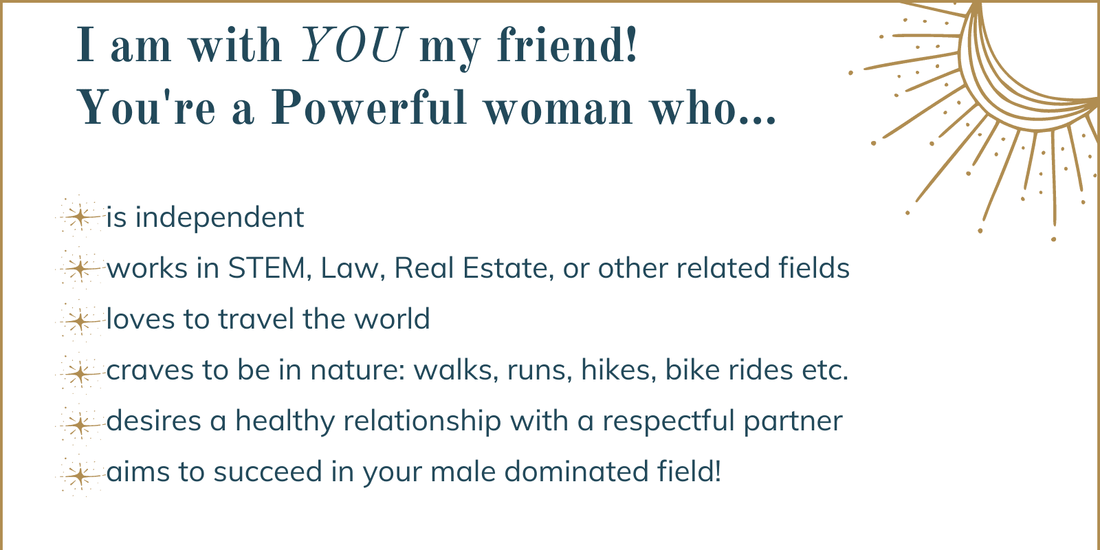 You're a powerful professional woman in stem, law, real estate. You're independent, travel the world, goes running in the woods, wants healthy relationships, wants to succeed in male dominated field.