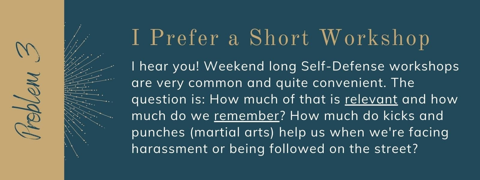I hear you! Weekend long Self-Defense workshops are very common and quite convenient. The question is: How much of that is relevant and how much do we remember? How much do kicks and punches (martial arts) help us when we're facing harassment or being followed on the street?