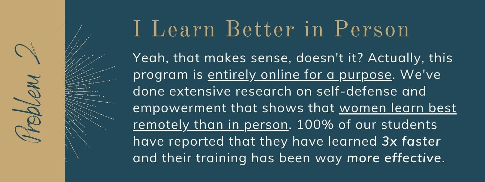 Yeah, that makes sense, doesn't it? Actually, this program is entirely online for a purpose. We've done extensive research on self-defense and empowerment that shows that women learn best remotely than in person. 100% of our students have reported that they have learned 3x faster and their training has been way more effective.