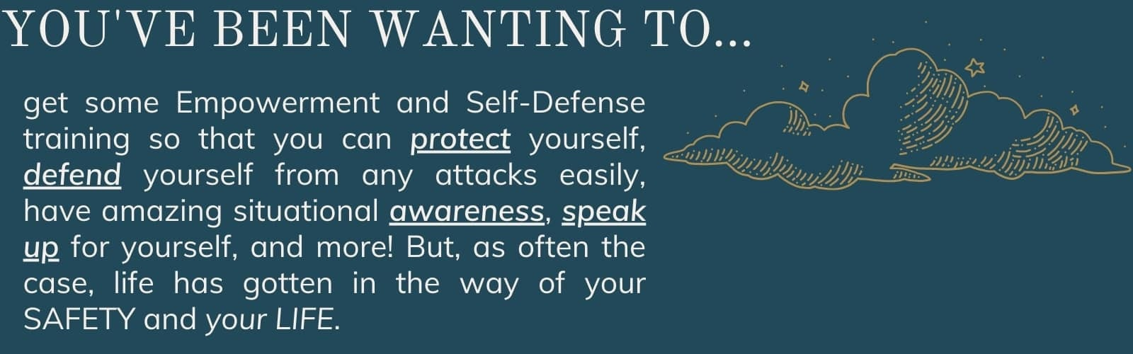 You've been wanting to get some empowerment and self-defense training so taht you can protect yourself, defend yourself from attacks, have amazing situational awareness, speak up for yourself, and more! But, as often the case, life has gotten in the way of your SAFETY.