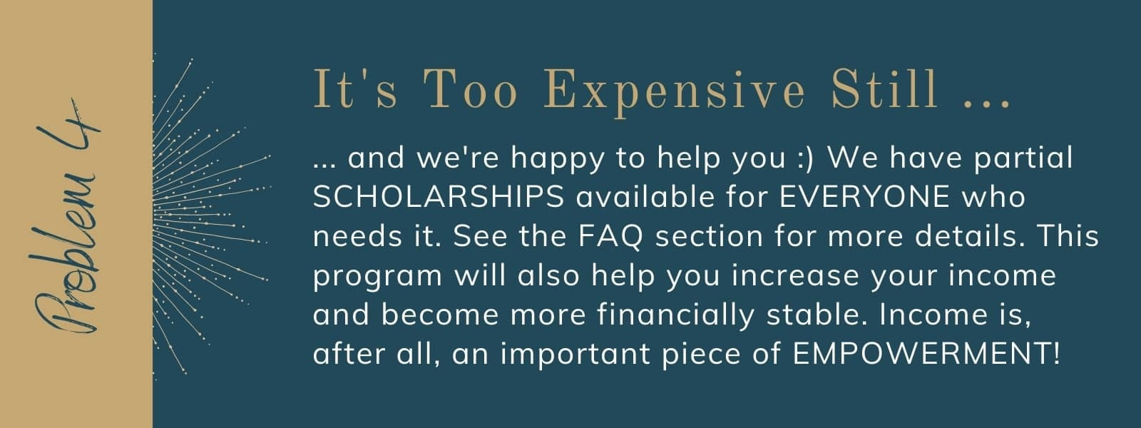 ... and we're happy to help you :) We have partial SCHOLARSHIPS available for EVERYONE who needs it. See the FAQ section for more details. This program will also help you increase your income and become more financially stable. Income is, after all, an important piece of EMPOWERMENT!