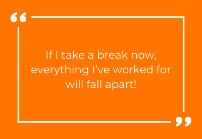 If I take a break now, everything I've worked for will fall apart!