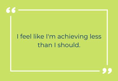 I feel like I'm achieving less than I should.
