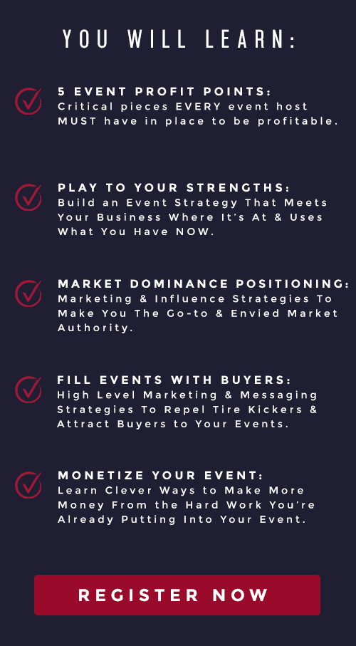 YOU WILL LEARN:      5 EVENT PROFIT POINTS: Critical pieces EVERY event host MUST have in place to be profitable.      PLAY TO YOUR STRENGTHS:  Build an Event Strategy That Meets Your Business Where It's At & Uses What You Have NOW.      MARKET DOMINANCE POSITIONING: Marketing & Influence Strategies To Make You The Go-to & Envied Market Authority.      FILL EVENTS WITH BUYERS: High Level Marketing & Messaging Strategies To Repel Tire Kickers & Attract Buyers to Your Events.      MONETIZE YOUR EVENT: Learn Clever Ways to Make More Money From the Hard Work You're Already Putting Into Your Event.
