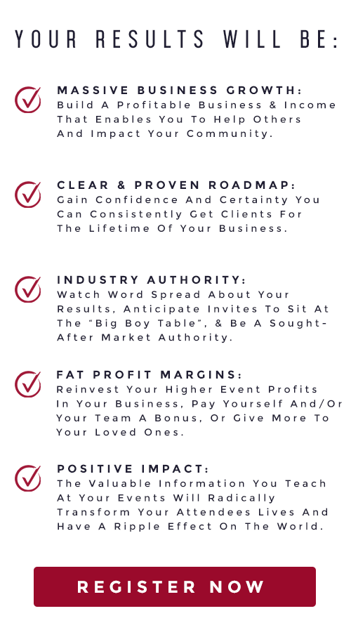 """YOUR RESULTS WILL BE:       MASSIVE BUSINESS GROWTH: Build A Profitable Business & Income That Enables You To Help Others And Impact Your Community.      CLEAR & PROVEN ROADMAP: Gain Confidence And Certainty You Can Consistently Get Clients For The Lifetime Of Your Business.      INDUSTRY AUTHORITY: Watch Word Spread About Your Results, Anticipate Invites To Sit At The """"Big Boy Table"""", & Be A Sought-After Market Authority.      FAT PROFIT MARGINS: Reinvest Your Higher Event Profits In Your Business, Pay Yourself And/Or Your Team A Bonus, Or Give More To Your Loved Ones.      POSITIVE IMPACT: The Valuable Information You Teach At Your Events Will Radically Transform Your Attendees Lives And Have A Ripple Effect On The World. Reserve Your Seat Now"""