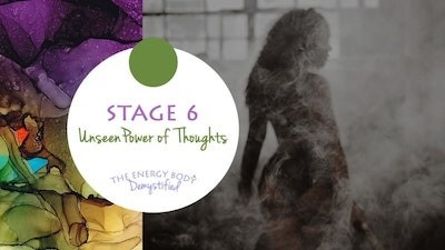 The Energy Body Demystified - Stage Six Unseen Power of Thoughts