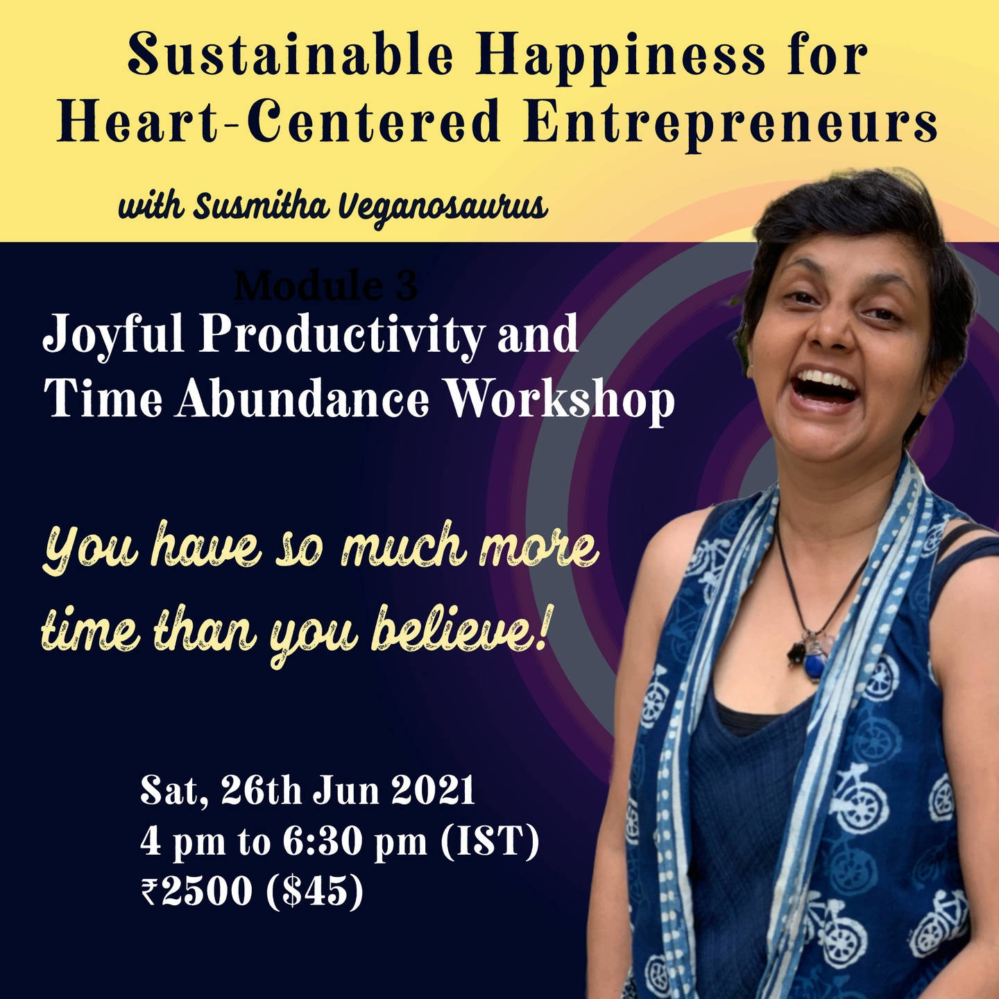 Sustainable Happiness for Heart-Centered Entrepreneurs with Susmitha Veganosaurus. Joyful Productivity and Time Abundance Workshop. You have so much more time than you believe! Sat, 26th Jun 2021, 4 pm to 6:30 pm (IST), Indian Rupees 2500 (US Dollars 45). Right: Susmitha, Short haired Indian lady in a blue sleeveless top. Wearing gemstone pendants on a black thread. Laughing at the camera with eyebrows raised.