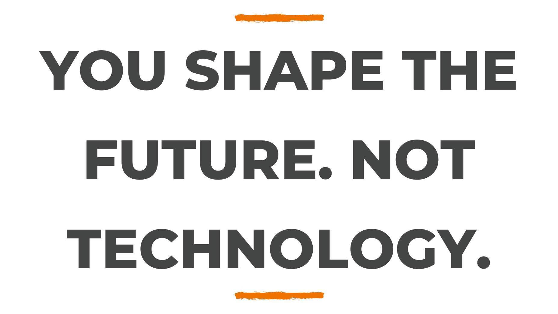 You shape the future. Not Technology.