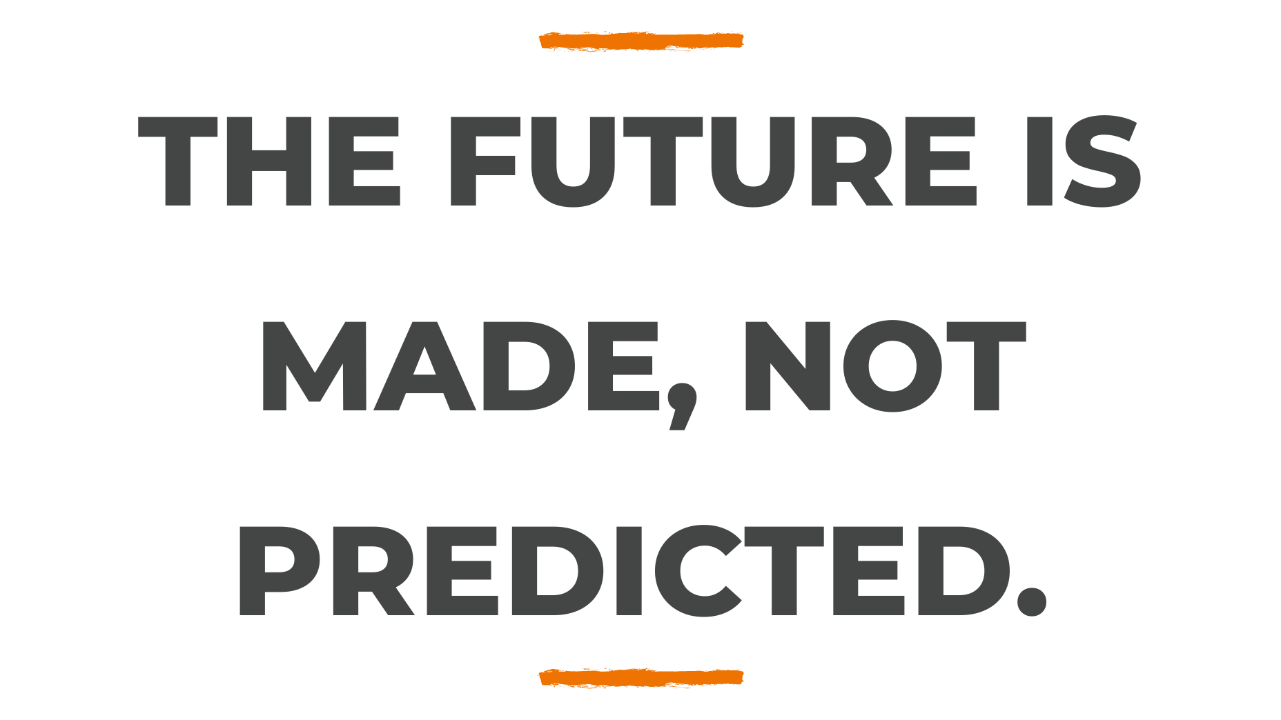 The future is made. Not predicted.