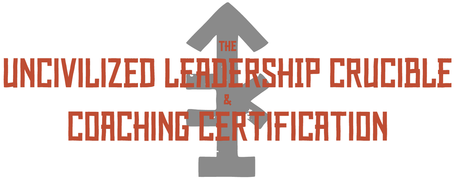 The UNcivilized Leadership Crucible & Coaching Certification